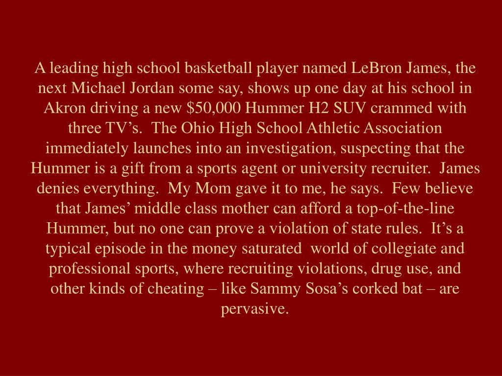 A leading high school basketball player named LeBron James, the next Michael Jordan some say, shows up one day at his school in Akron driving a new $50,000 Hummer H2 SUV crammed with three TV's.  The Ohio High School Athletic Association immediately launches into an investigation, suspecting that the Hummer is a gift from a sports agent or university recruiter.  James denies everything.  My Mom gave it to me, he says.  Few believe that James' middle class mother can afford a top-of-the-line Hummer, but no one can prove a violation of state rules.  It's a typical episode in the money saturated  world of collegiate and professional sports, where recruiting violations, drug use, and other kinds of cheating – like Sammy Sosa's corked bat – are pervasive.