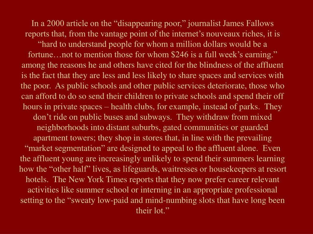 """In a 2000 article on the """"disappearing poor,"""" journalist James Fallows reports that, from the vantage point of the internet's nouveaux riches, it is """"hard to understand people for whom a million dollars would be a fortune…not to mention those for whom $246 is a full week's earning.""""  among the reasons he and others have cited for the blindness of the affluent is the fact that they are less and less likely to share spaces and services with the poor.  As public schools and other public services deteriorate, those who can afford to do so send their children to private schools and spend their off hours in private spaces – health clubs, for example, instead of parks.  They don't ride on public buses and subways.  They withdraw from mixed neighborhoods into distant suburbs, gated communities or guarded apartment towers; they shop in stores that, in line with the prevailing """"market segmentation"""" are designed to appeal to the affluent alone.  Even the affluent young are increasingly unlikely to spend their summers learning how the """"other half"""" lives, as lifeguards, waitresses or housekeepers at resort hotels.  The New York Times reports that they now prefer career relevant activities like summer school or interning in an appropriate professional setting to the """"sweaty low-paid and mind-numbing slots that have long been their lot."""""""