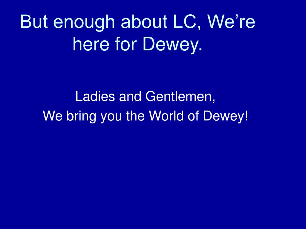 But enough about LC, We're here for Dewey.