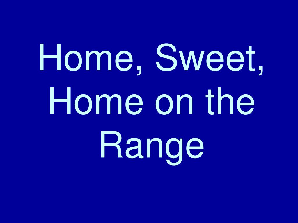 Home, Sweet, Home on the Range