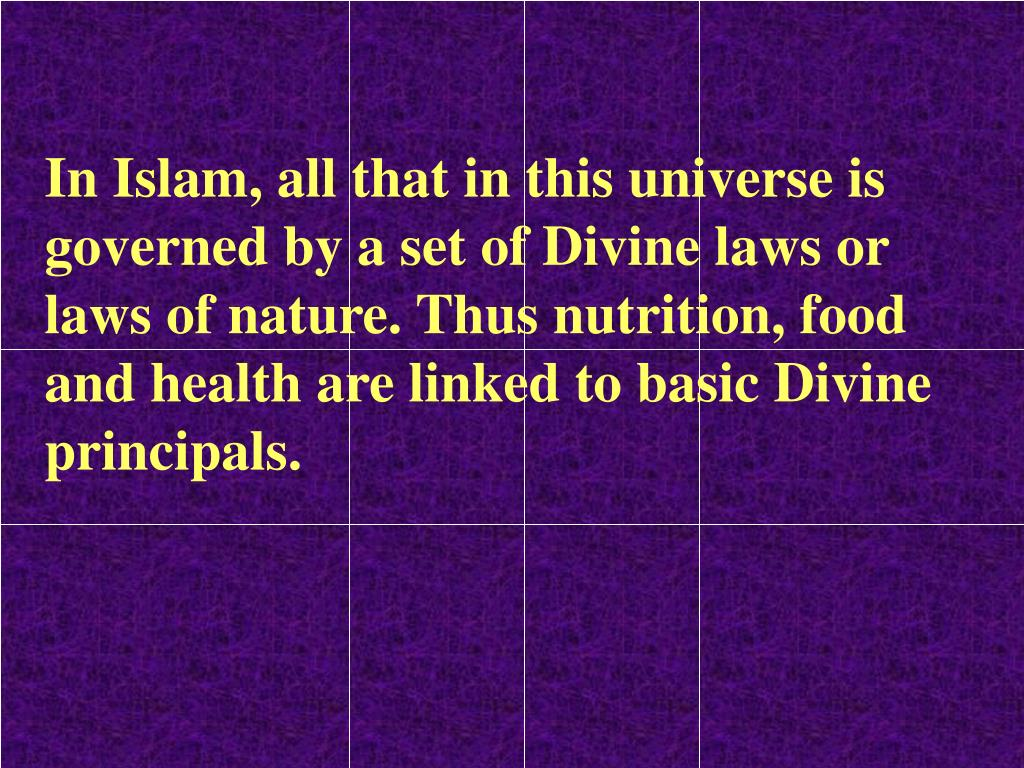 In Islam, all that in this universe is governed by a set of Divine laws or laws of nature. Thus nutrition, food and health are linked to basic Divine principals.