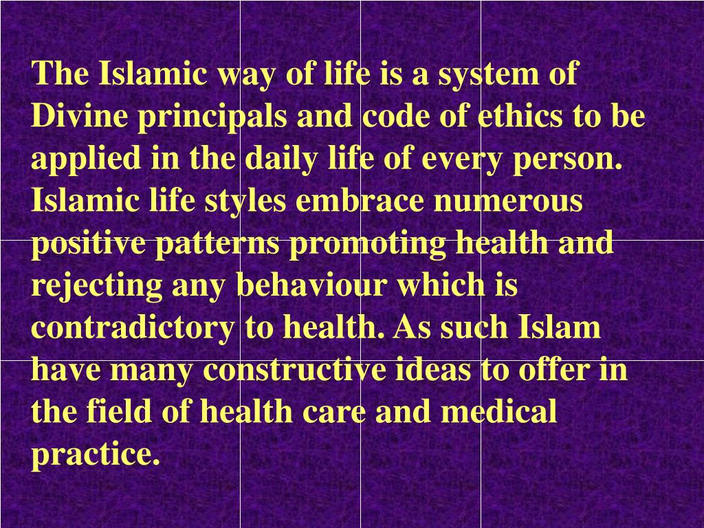 The Islamic way of life is a system of Divine principals and code of ethics to be applied in the daily life of every person.   Islamic life styles embrace numerous positive patterns promoting health and rejecting any behaviour which is contradictory to health. As such Islam have many constructive ideas to offer in the field of health care and medical practice.