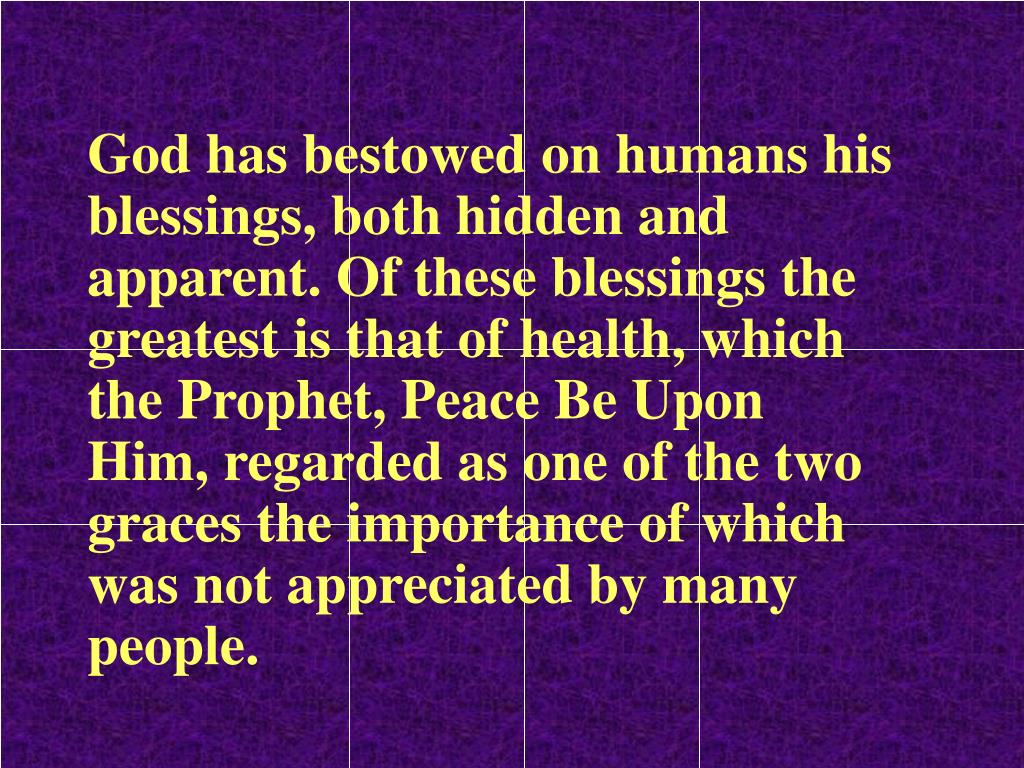 God has bestowed on humans his blessings, both hidden and apparent. Of these blessings the greatest is that of health, which the Prophet, Peace Be Upon Him, regarded as one of the two graces the importance of which was not appreciated by many people.