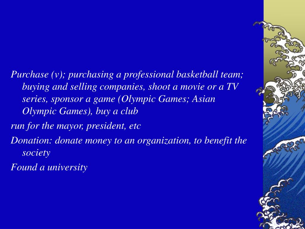 Purchase (v); purchasing a professional basketball team; buying and selling companies, shoot a movie or a TV series, sponsor a game (Olympic Games; Asian Olympic Games), buy a club