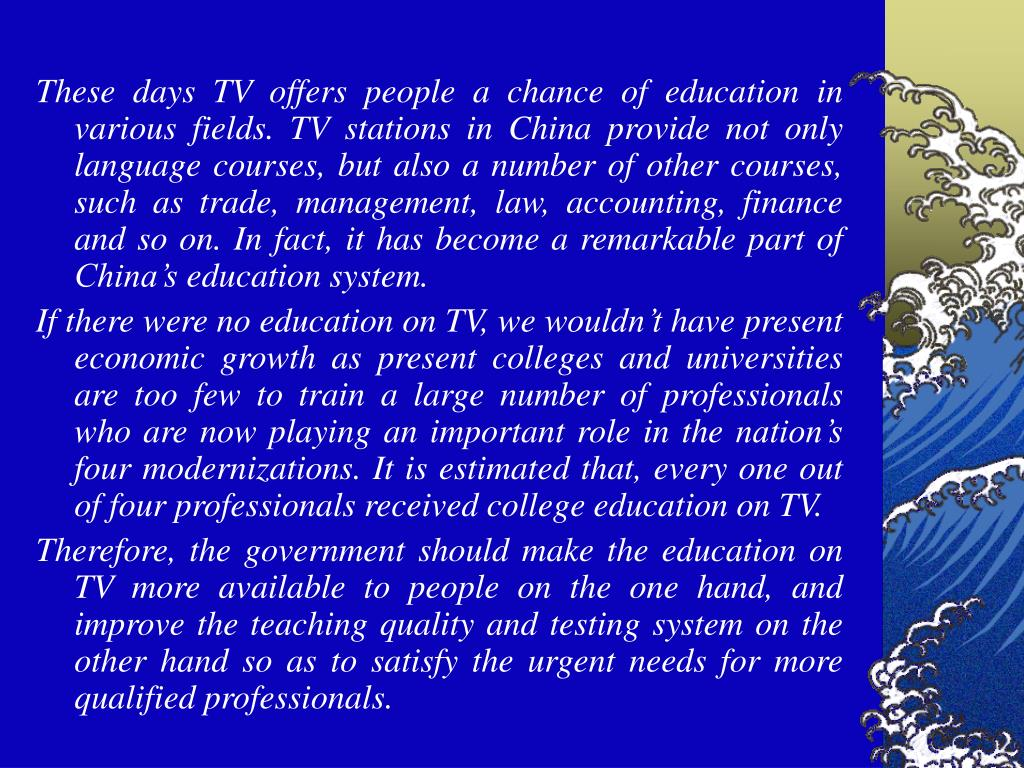 These days TV offers people a chance of education in various fields. TV stations in China provide not only language courses, but also a number of other courses, such as trade, management, law, accounting, finance and so on. In fact, it has become a remarkable part of China's education system.