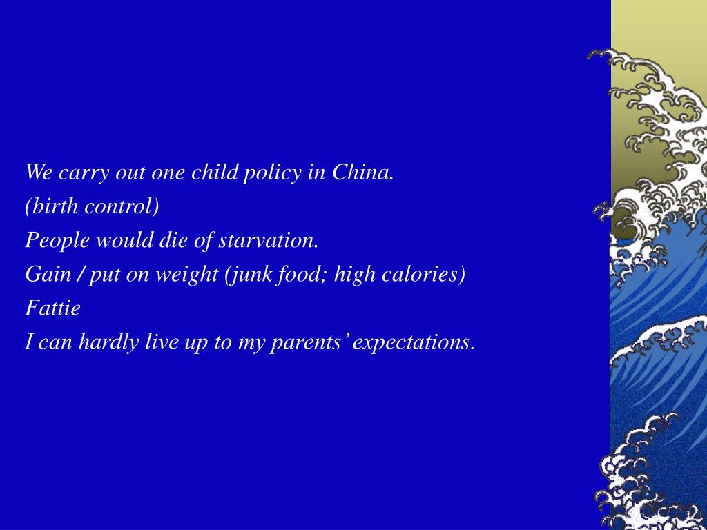 We carry out one child policy in China.
