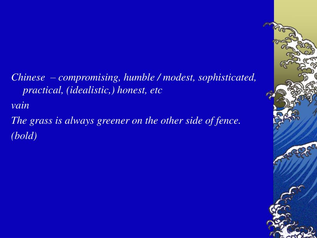 Chinese  – compromising, humble / modest, sophisticated, practical, (idealistic,) honest, etc