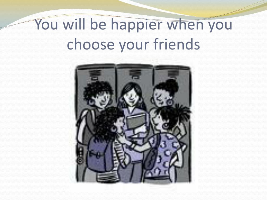 You will be happier when you choose your friends