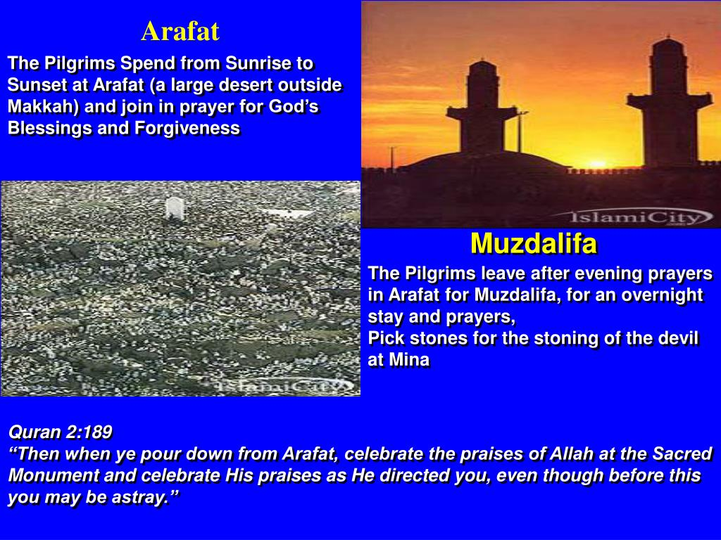 The Pilgrims Spend from Sunrise to Sunset at Arafat (a large desert outside Makkah) and join in prayer for God's Blessings and Forgiveness