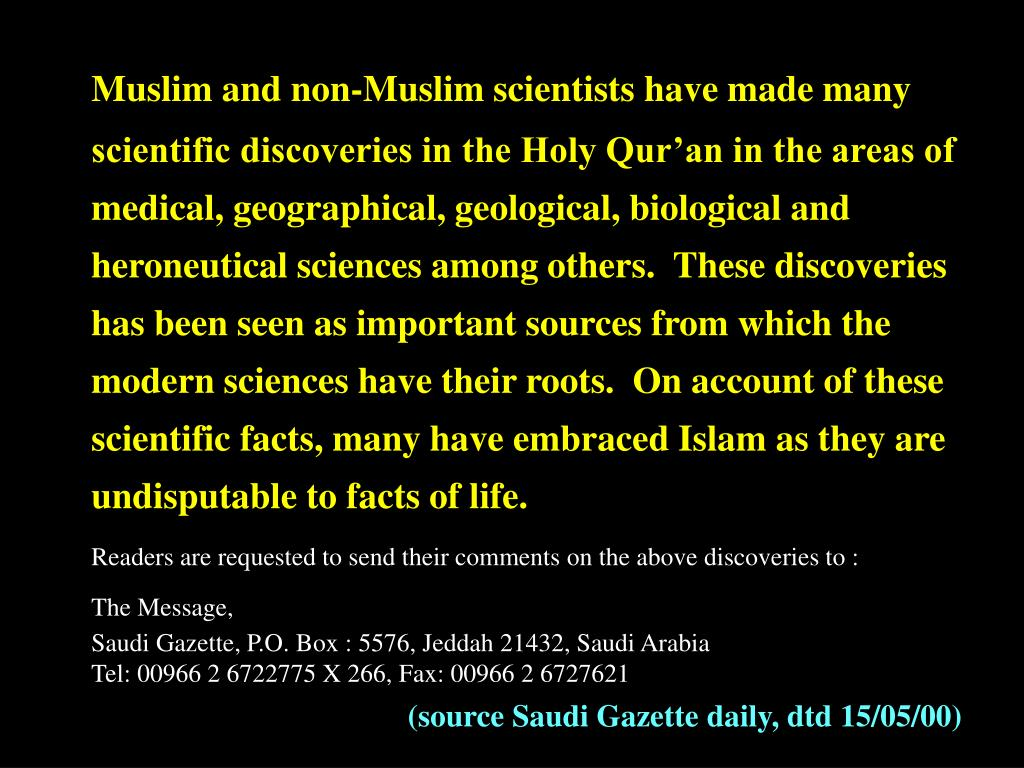Muslim and non-Muslim scientists have made many scientific discoveries in the Holy Qur'an in the areas of medical, geographical, geological, biological and heroneutical sciences among others.  These discoveries has been seen as important sources from which the modern sciences have their roots.  On account of these scientific facts, many have embraced Islam as they are undisputable to facts of life.