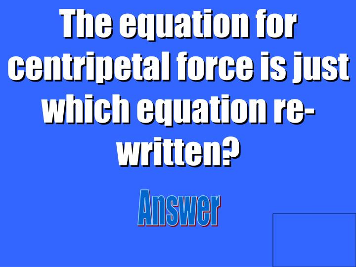 The equation for centripetal force is just which equation re-written?