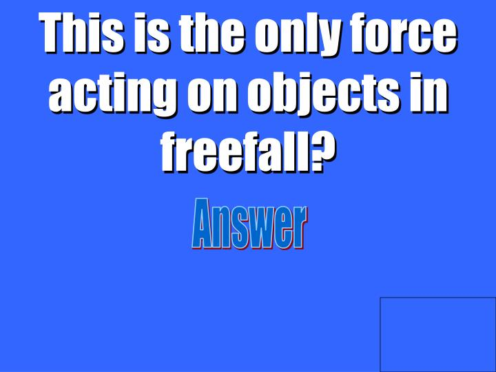 This is the only force acting on objects in freefall?