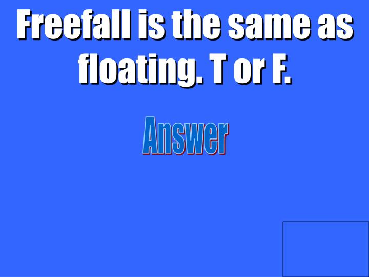 Freefall is the same as floating. T or F.