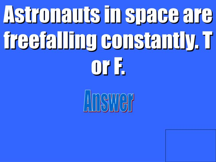 Astronauts in space are freefalling constantly. T or F.