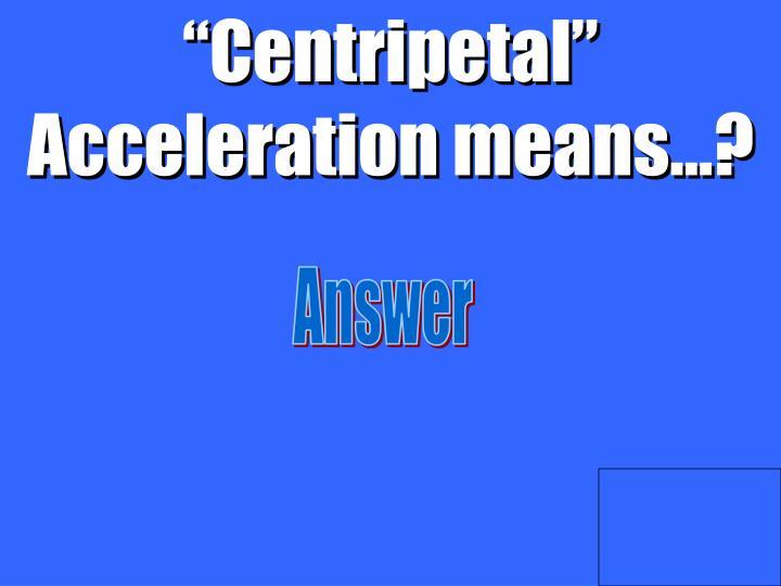 """""""Centripetal"""" Acceleration means…?"""