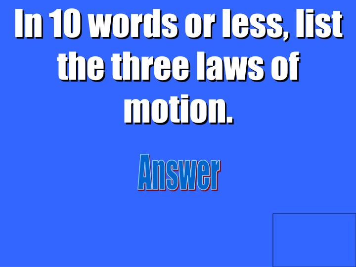In 10 words or less, list the three laws of motion.