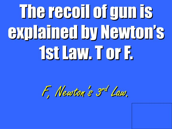 The recoil of gun is explained by Newton's 1st Law. T or F.