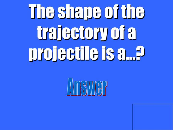 The shape of the trajectory of a projectile is a…?