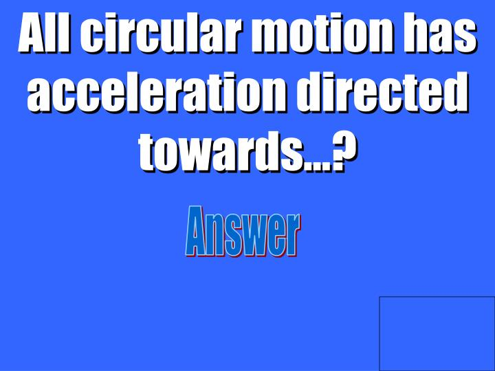 All circular motion has acceleration directed towards…?