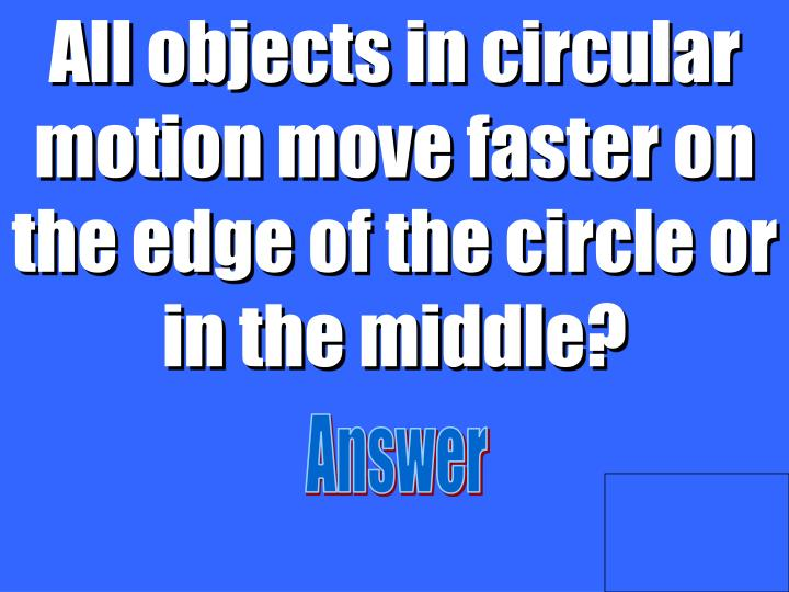 All objects in circular motion move faster on the edge of the circle or in the middle?