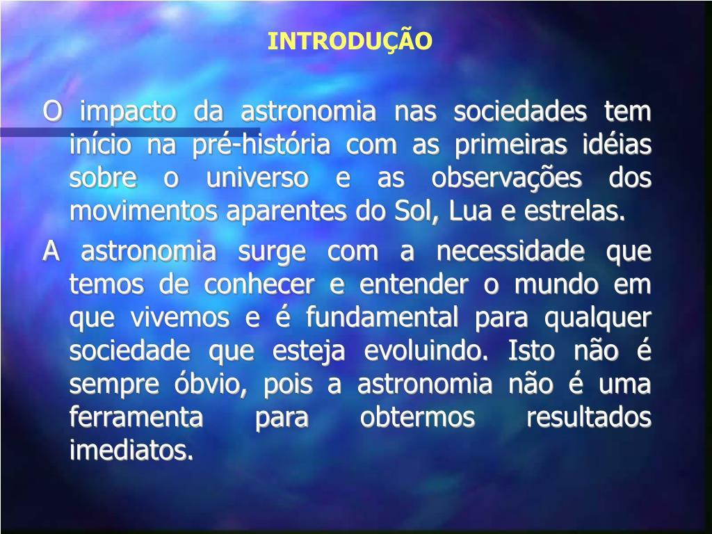 O impacto da astronomia nas sociedades tem início na pré-história com as primeiras idéias sobre o universo e as observações dos movimentos aparentes do Sol, Lua e estrelas.