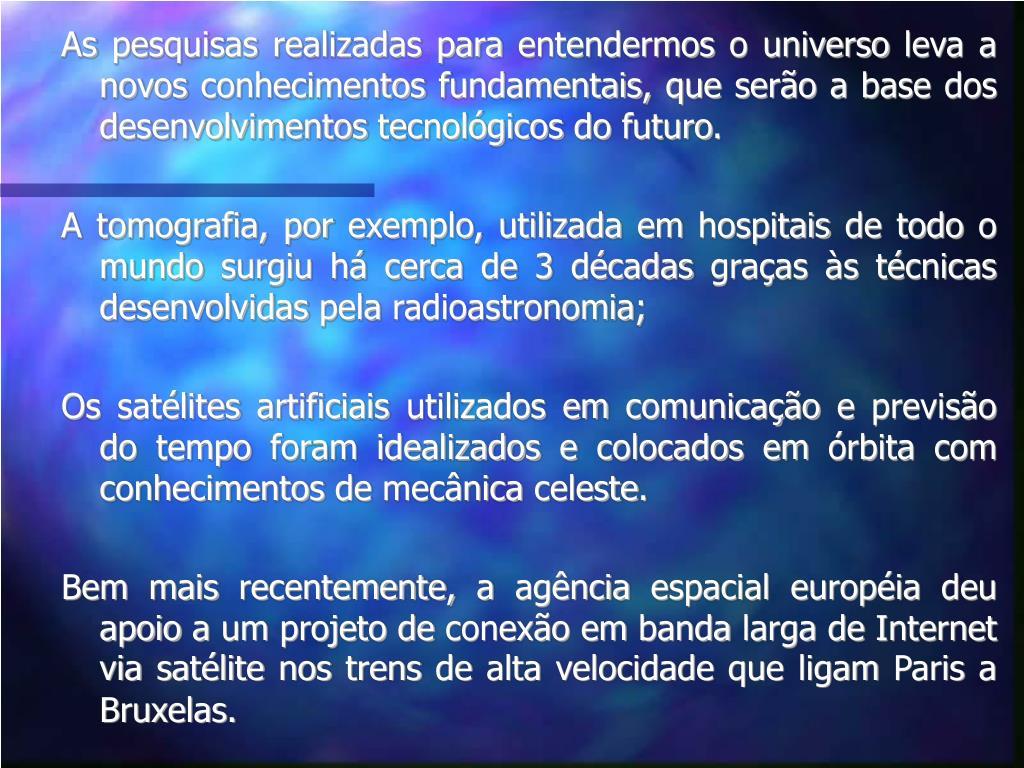 As pesquisas realizadas para entendermos o universo leva a novos conhecimentos fundamentais, que serão a base dos desenvolvimentos tecnológicos do futuro.