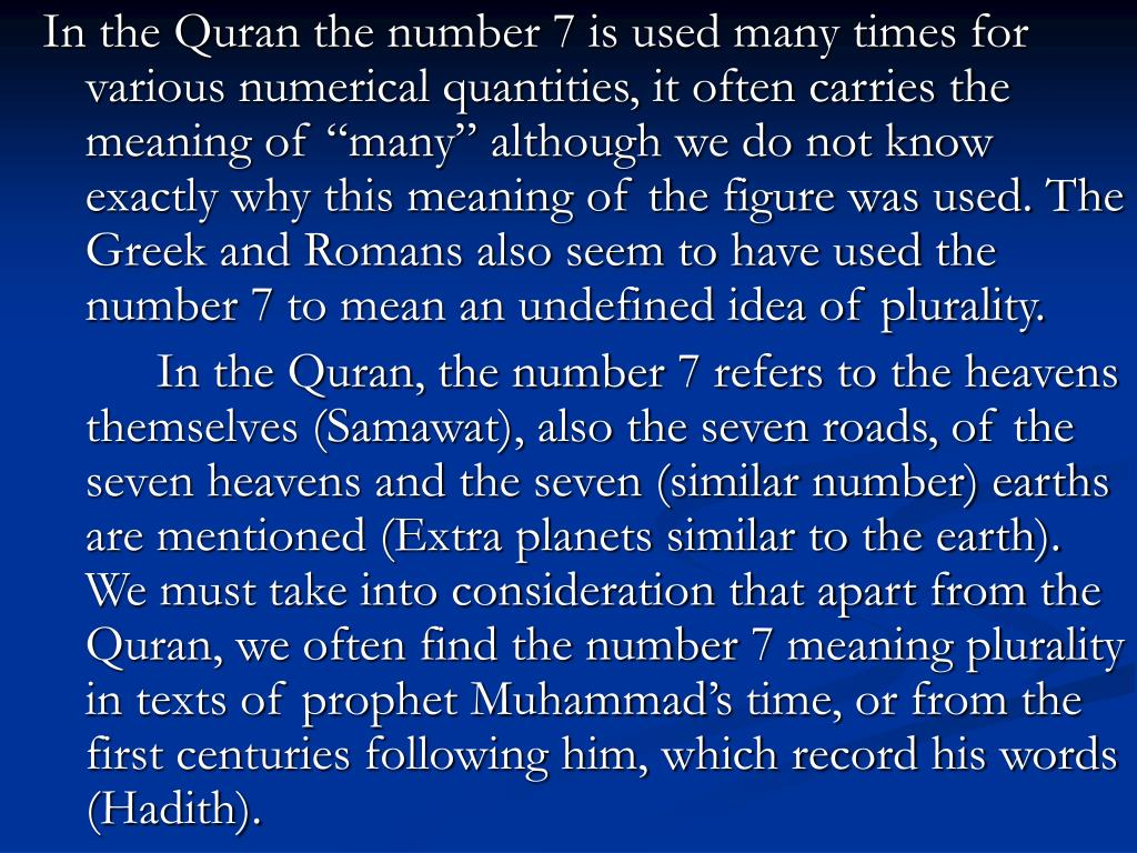 "In the Quran the number 7 is used many times for various numerical quantities, it often carries the meaning of ""many"" although we do not know exactly why this meaning of the figure was used. The Greek and Romans also seem to have used the number 7 to mean an undefined idea of plurality."