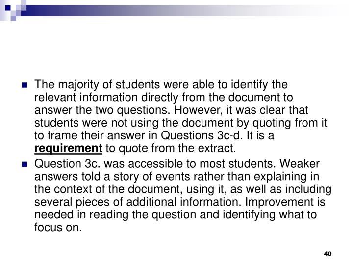 The majority of students were able to identify the relevant information directly from the document to answer the two questions. However, it was clear that students were not using the document by quoting from it to frame their answer in Questions 3c-d. It is a