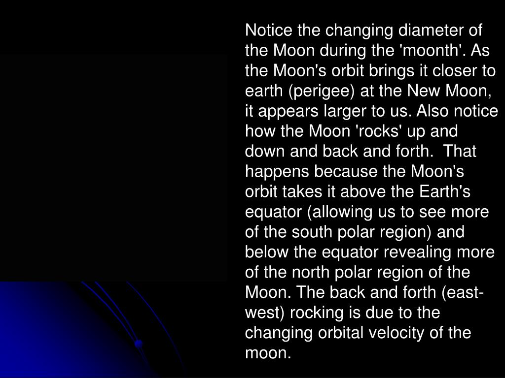 Notice the changing diameter of the Moon during the 'moonth'. As the Moon's orbit brings it closer to earth (perigee) at the New Moon, it appears larger to us. Also notice how the Moon 'rocks' up and down and back and forth.  That happens because the Moon's orbit takes it above the Earth's equator (allowing us to see more of the south polar region) and below the equator revealing more of the north polar region of the Moon. The back and forth (east-west) rocking is due to the changing orbital velocity of the moon.