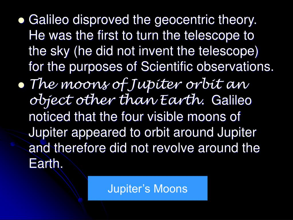 Galileo disproved the geocentric theory. He was the first to turn the telescope to the sky (he did not invent the telescope) for the purposes of Scientific observations.