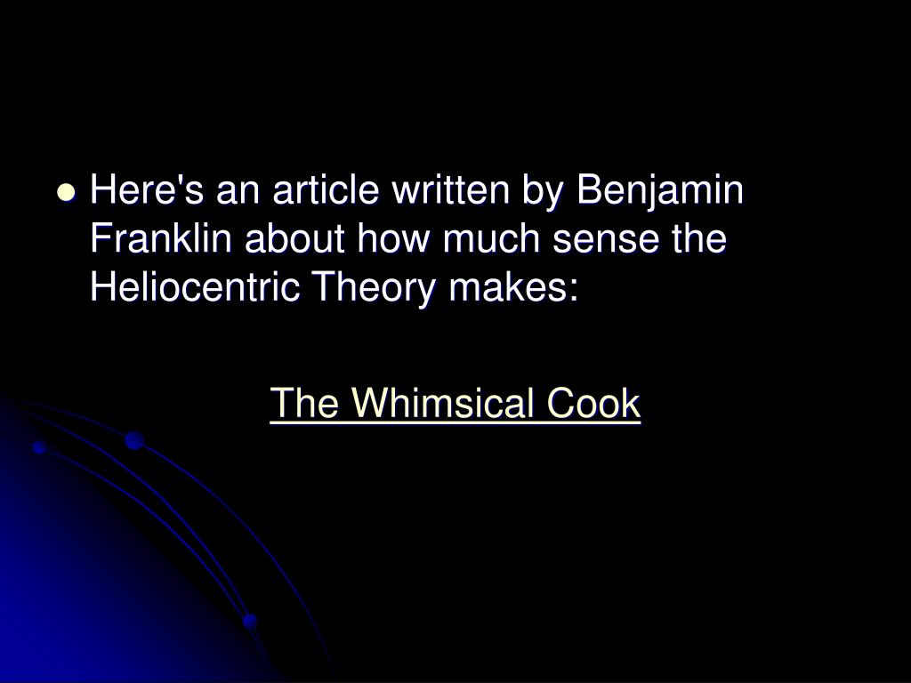 Here's an article written by Benjamin Franklin about how much sense the Heliocentric Theory makes:
