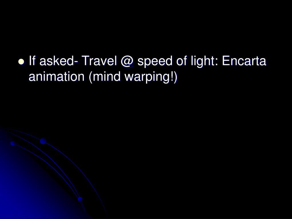 If asked- Travel @ speed of light: Encarta animation (mind warping!)