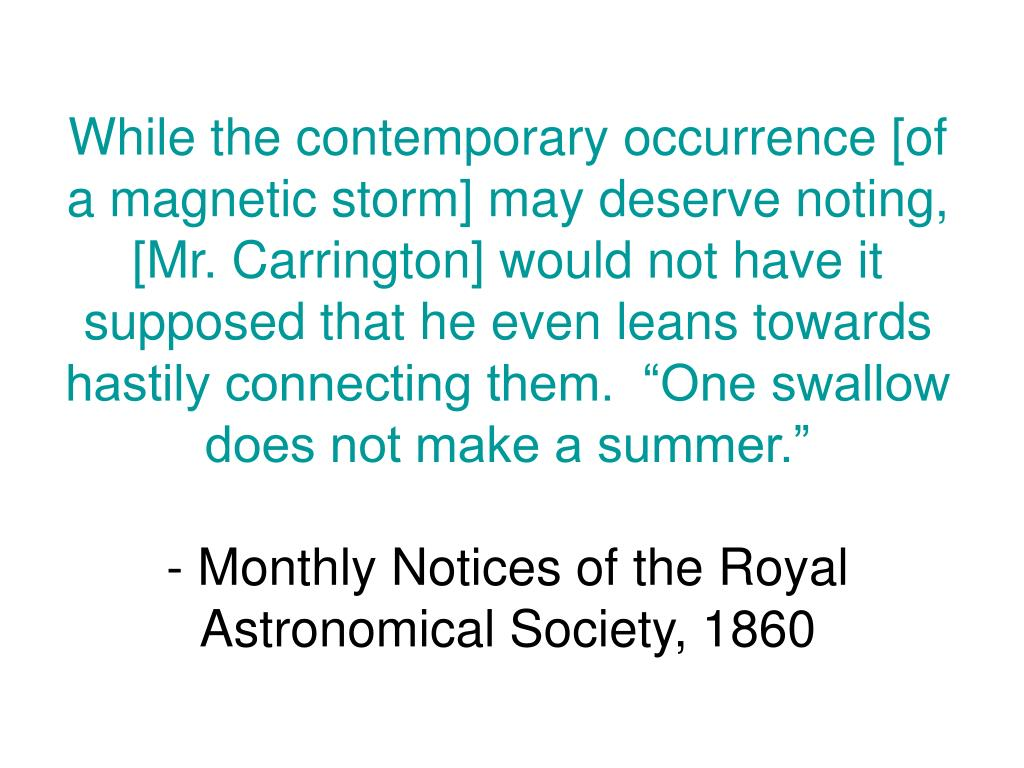 """While the contemporary occurrence [of a magnetic storm] may deserve noting, [Mr. Carrington] would not have it supposed that he even leans towards hastily connecting them.  """"One swallow does not make a summer."""""""