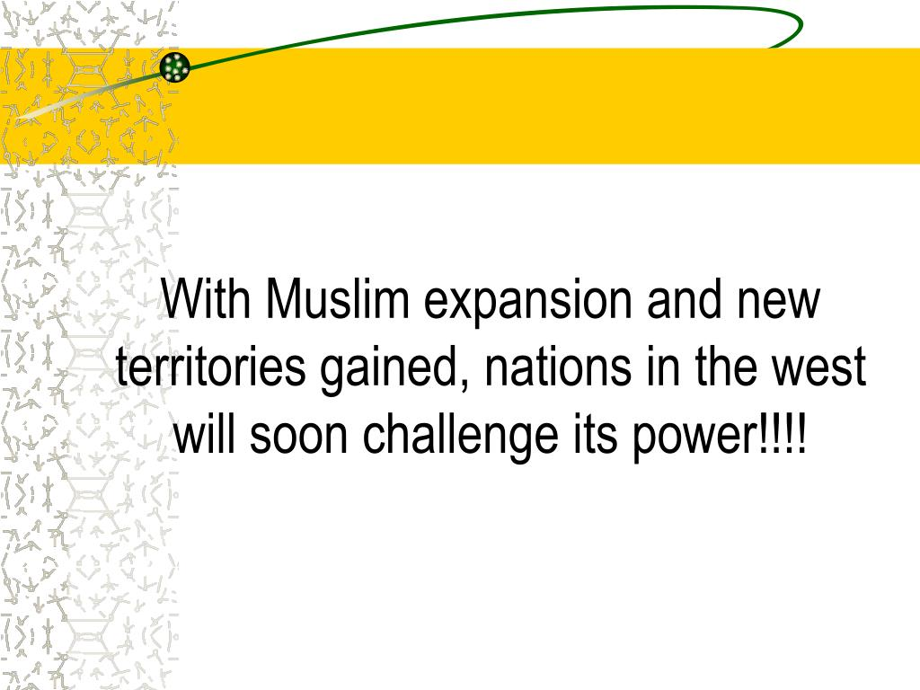 With Muslim expansion and new territories gained, nations in the west will soon challenge its power!!!!