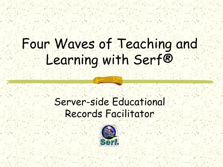 Four Waves of Teaching and Learning with Serf®