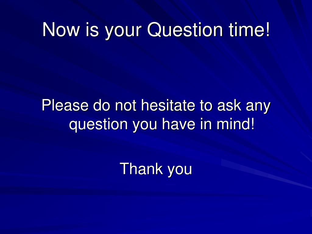 Now is your Question time!