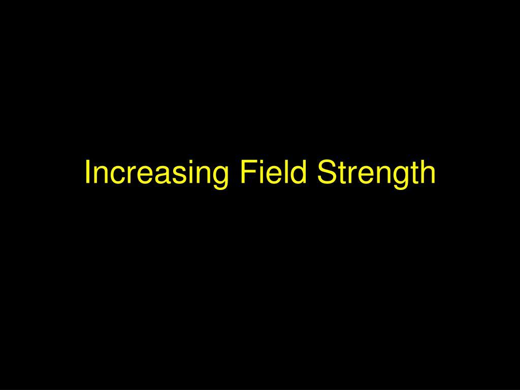 Increasing Field Strength