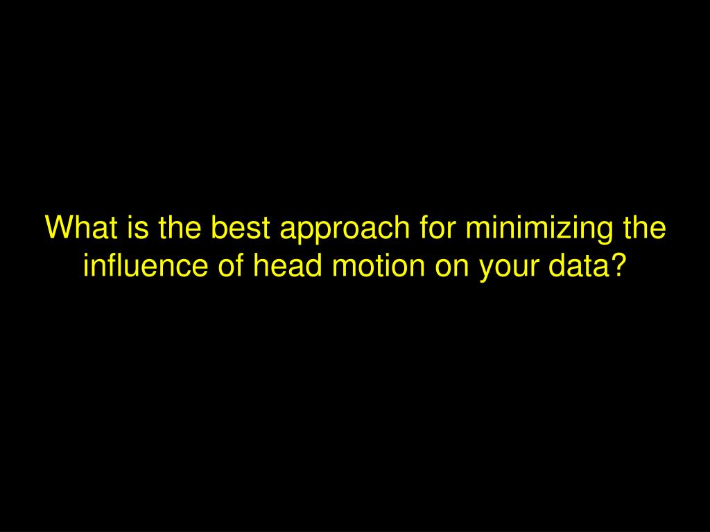What is the best approach for minimizing the influence of head motion on your data?