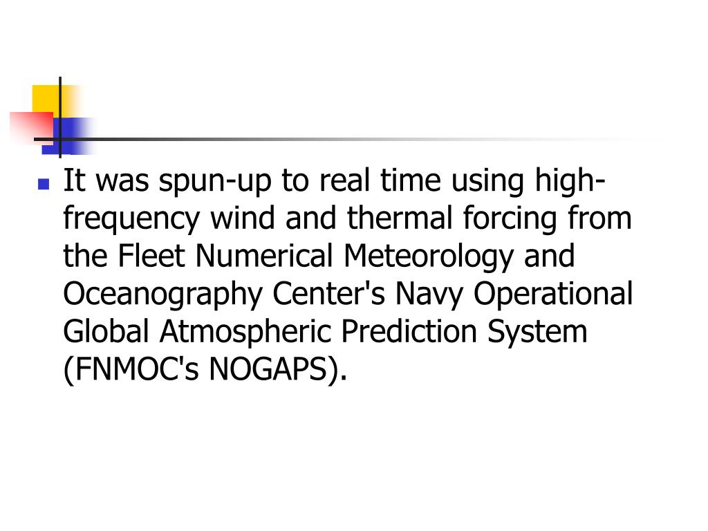 It was spun-up to real time using high-frequency wind and thermal forcing from the Fleet Numerical Meteorology and Oceanography Center's Navy Operational Global Atmospheric Prediction System (FNMOC's NOGAPS).