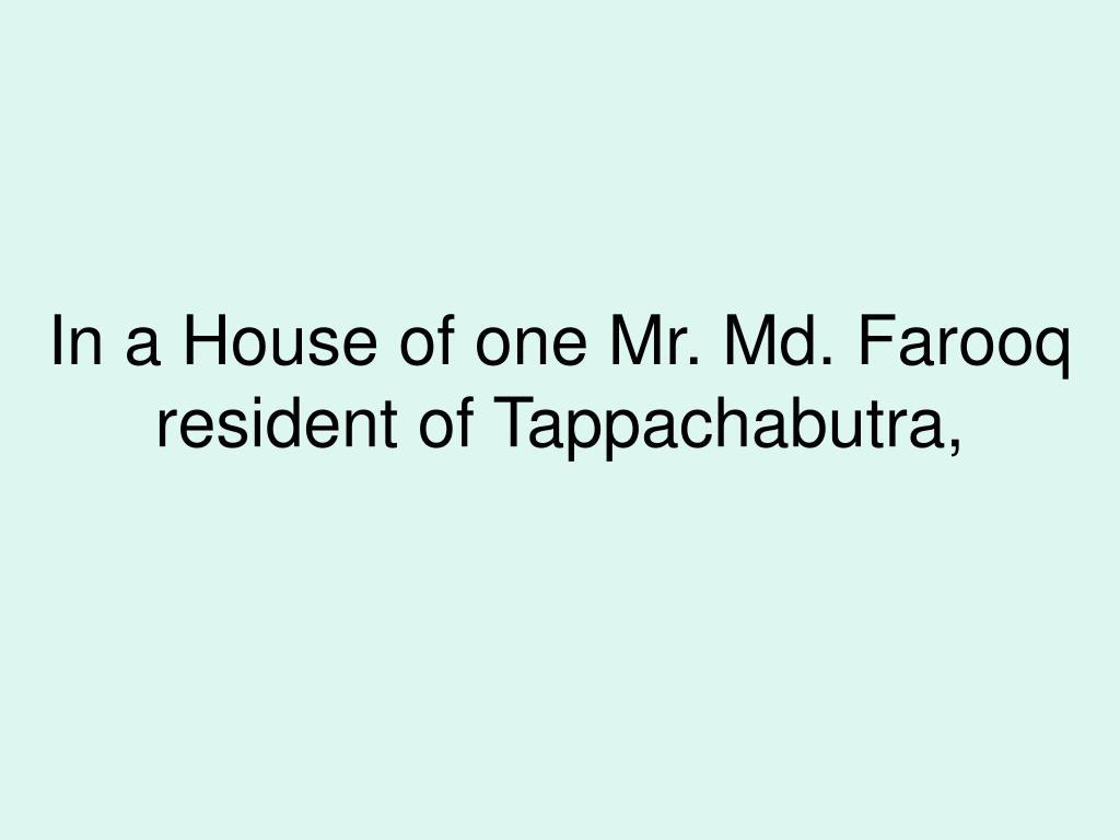 In a House of one Mr. Md. Farooq resident of Tappachabutra,