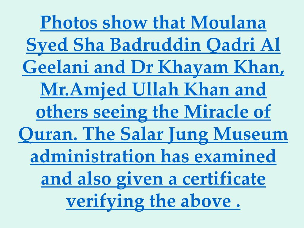 Photos show that Moulana Syed Sha Badruddin Qadri Al Geelani and Dr Khayam Khan, Mr.Amjed Ullah Khan and others seeing the Miracle of Quran. The Salar Jung Museum administration has examined and also givena certificate verifying the above.