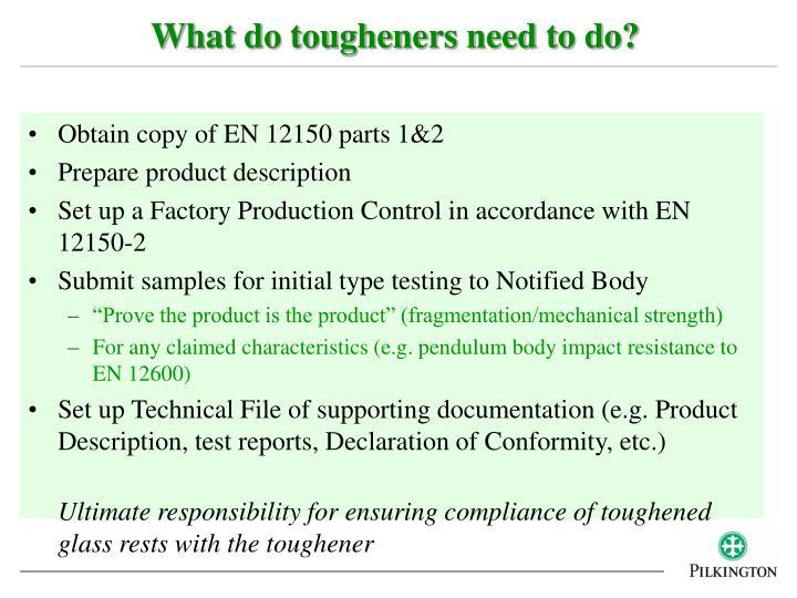 What do tougheners need to do?