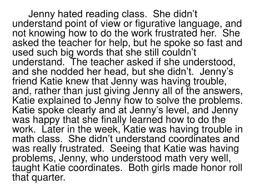 Jenny hated reading class.  She didn't understand point of view or figurative language, and not knowing how to do the work frustrated her.  She asked the teacher for help, but he spoke so fast and used such big words that she still couldn't understand.  The teacher asked if she understood, and she nodded her head, but she didn't.  Jenny's friend Katie knew that Jenny was having trouble, and, rather than just giving Jenny all of the answers, Katie explained to Jenny how to solve the problems.  Katie spoke clearly and at Jenny's level, and Jenny was happy that she finally learned how to do the work.  Later in the week, Katie was having trouble in math class.  She didn't understand coordinates and was really frustrated.  Seeing that Katie was having problems, Jenny, who understood math very well, taught Katie coordinates.  Both girls made honor roll that quarter.