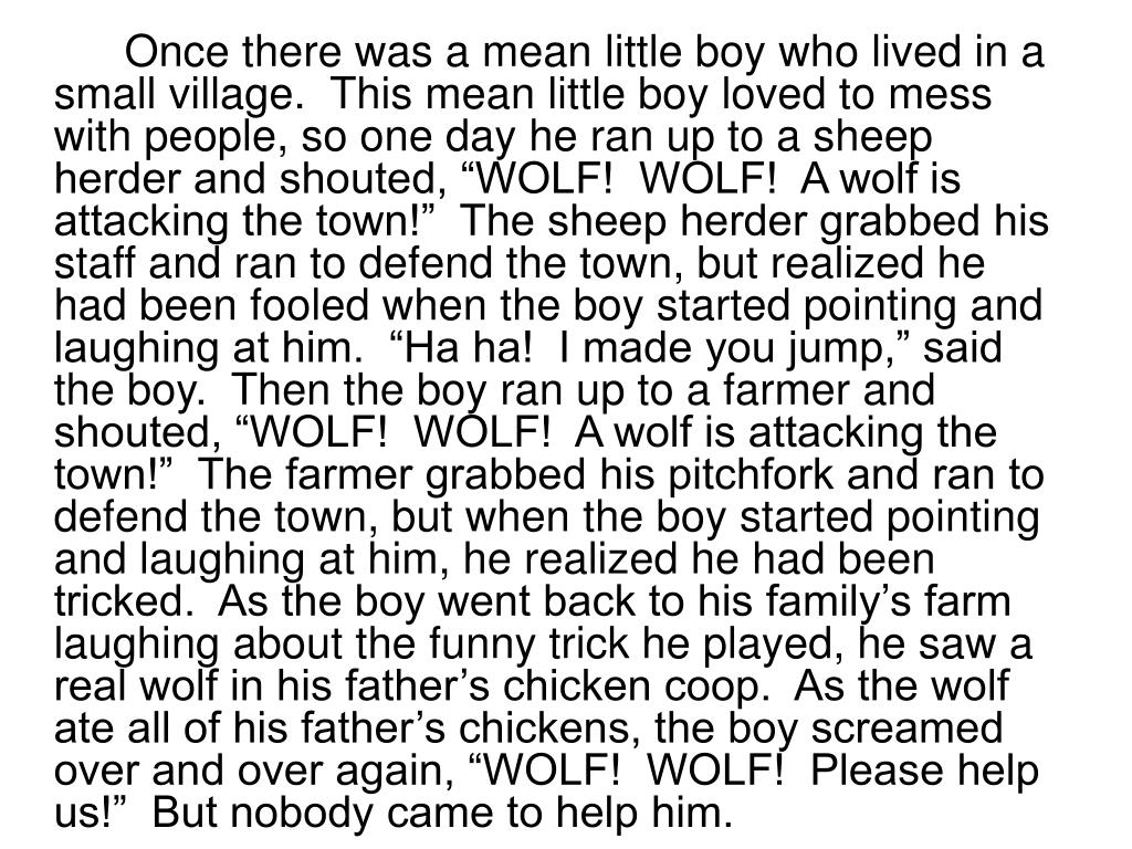 "Once there was a mean little boy who lived in a small village.  This mean little boy loved to mess with people, so one day he ran up to a sheep herder and shouted, ""WOLF!  WOLF!  A wolf is attacking the town!""  The sheep herder grabbed his staff and ran to defend the town, but realized he had been fooled when the boy started pointing and laughing at him.  ""Ha ha!  I made you jump,"" said the boy.  Then the boy ran up to a farmer and shouted, ""WOLF!  WOLF!  A wolf is attacking the town!""  The farmer grabbed his pitchfork and ran to defend the town, but when the boy started pointing and laughing at him, he realized he had been tricked.  As the boy went back to his family's farm laughing about the funny trick he played, he saw a real wolf in his father's chicken coop.  As the wolf ate all of his father's chickens, the boy screamed over and over again, ""WOLF!  WOLF!  Please help us!""  But nobody came to help him."