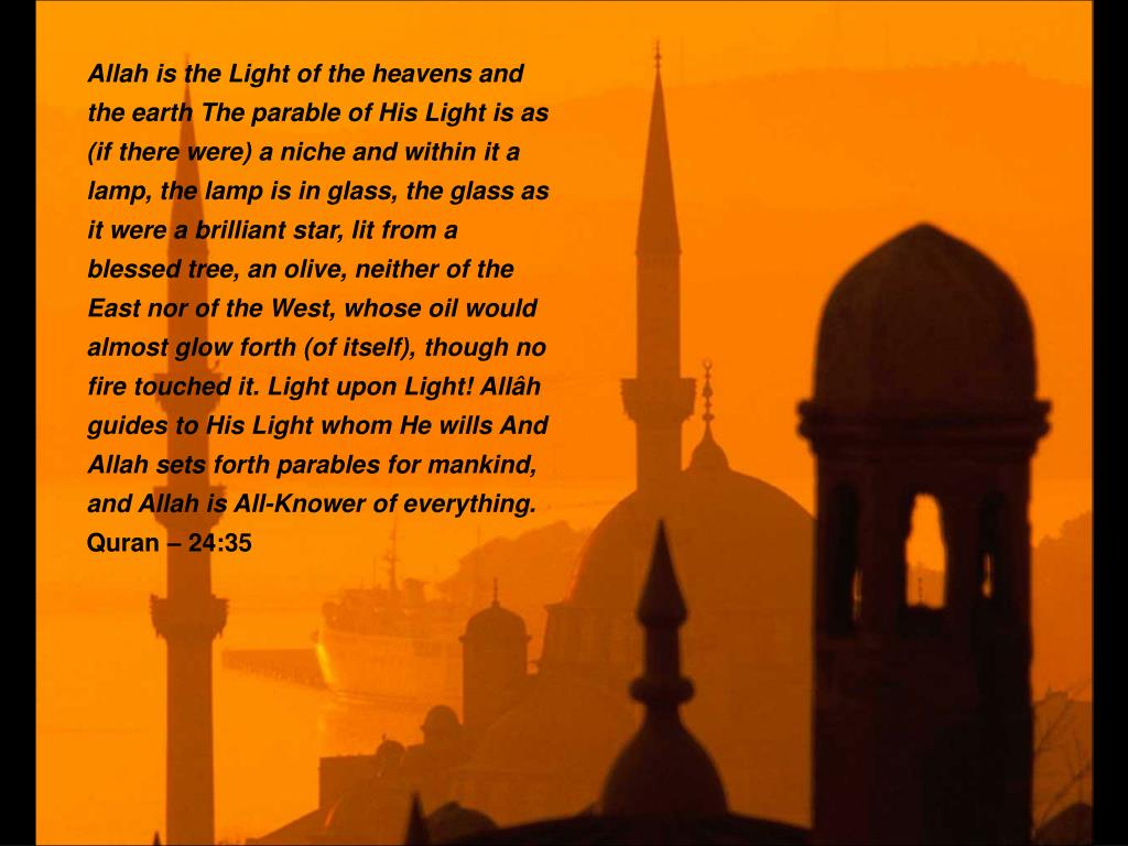 Allah is the Light of the heavens and the earth The parable of His Light is as (if there were) a niche and within it a lamp, the lamp is in glass, the glass as it were a brilliant star, lit from a blessed tree, an olive, neither of the East nor of the West, whose oil would almost glow forth (of itself), though no fire touched it. Light upon Light! Allâh guides to His Light whom He wills And Allah sets forth parables for mankind, and Allah is All-Knower of everything.