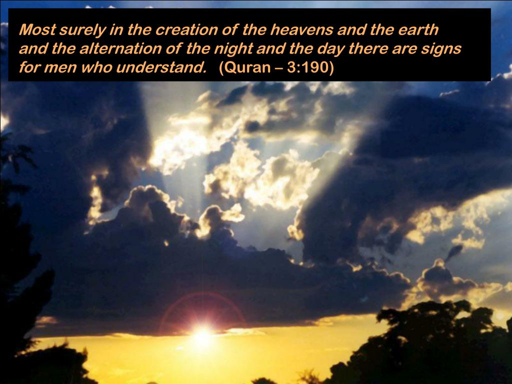 Most surely in the creation of the heavens and the earth and the alternation of the night and the day there are signs for men who understand.