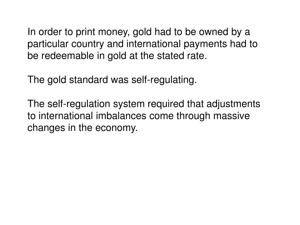 In order to print money, gold had to be owned by a particular country and international payments had to be redeemable in gold at the stated rate.