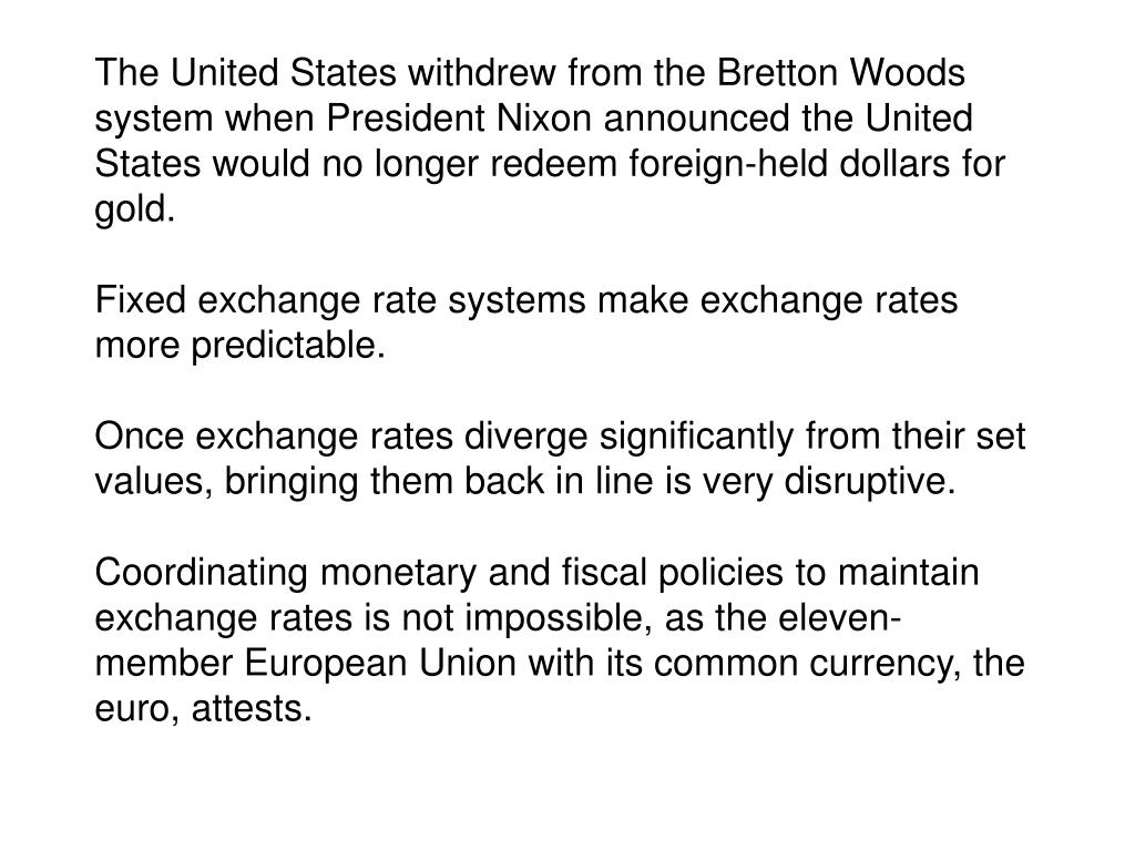 The United States withdrew from the Bretton Woods system when President Nixon announced the United States would no longer redeem foreign-held dollars for gold.