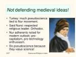 not defending medieval ideas