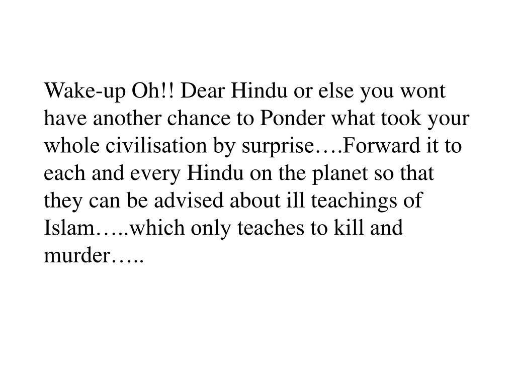 Wake-up Oh!! Dear Hindu or else you wont have another chance to Ponder what took your whole civilisation by surprise….Forward it to each and every Hindu on the planet so that they can be advised about ill teachings of Islam…..which only teaches to kill and murder…..
